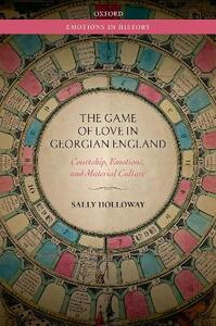 The Game of Love in Georgian England: Courtship, Emotions, and Material Culture - Sally Holloway - cover