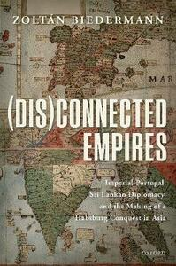 (Dis)connected Empires: Imperial Portugal, Sri Lankan Diplomacy, and the Making of a Habsburg Conquest in Asia - Zoltan Biedermann - cover