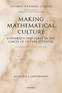 Making Mathematical Culture: University and Print in the Circle of Lefevre d'Etaples - Richard J. Oosterhoff - cover
