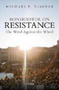 Bonhoeffer on Resistance: The Word Against the Wheel - Michael P. DeJonge - cover