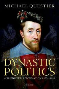 Dynastic Politics and the British Reformations, 1558-1630 - Michael Questier - cover