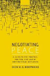 Negotiating Peace: A Guide to the Practice, Politics, and Law of International Mediation - Sven M.G. Koopmans - cover