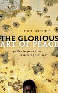 The Glorious Art of Peace: Paths to Peace in a New Age of War - John Gittings - cover