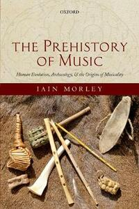 The Prehistory of Music: Human Evolution, Archaeology, and the Origins of Musicality - Iain Morley - cover