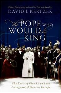 The Pope Who Would Be King: The Exile of Pius IX and the Emergence of Modern Europe - David I. Kertzer - cover