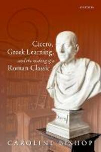 Cicero, Greek Learning, and the Making of a Roman Classic - Caroline Bishop - cover