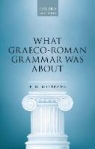What Graeco-Roman Grammar Was About - P. H. Matthews - cover