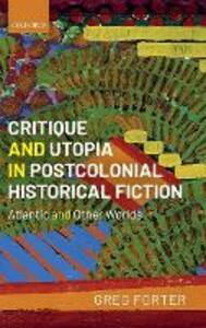 Critique and Utopia in Postcolonial Historical Fiction: Atlantic and Other Worlds - Greg Forter - cover