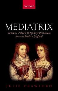 Mediatrix: Women, Politics, and Literary Production in Early Modern England - Julie Crawford - cover