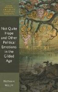 Not Quite Hope and Other Political Emotions in the Gilded Age - Nathan Wolff - cover