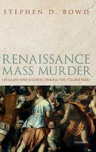 Renaissance Mass Murder: Civilians and Soldiers During the Italian Wars - Stephen D. Bowd - cover