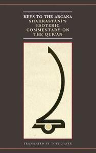 Keys to the Arcana: Shahrastani's Esoteric Commentary on the Qur'an - Toby Mayer - cover