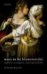 Ways to be Blameworthy: Rightness, Wrongness, and Responsibility - Elinor Mason - cover