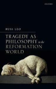 Tragedy as Philosophy in the Reformation World - Russ Leo - cover