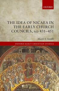 The Idea of Nicaea in the Early Church Councils, AD 431-451 - Mark S. Smith - cover