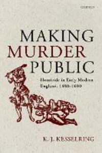 Making Murder Public: Homicide in Early Modern England, 1480-1680 - K.J. Kesselring - cover