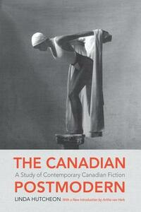 The Canadian Postmodern:: A Study of Contemporary Canadian Fiction - Linda Hutcheon - cover