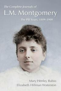 The Complete Journals of L. M. Montgomery: The PEI Years, 1889-1900 - Mary Henley Rubio,Elizabeth Waterston - cover