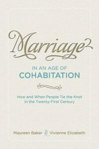 Marriage in an Age of Cohabitation: How and When People Tie the Knot in the Twenty-First Century - Maureen Baker,Vivienne Elizabeth - cover