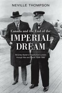 Canada and the End of the Imperial Dream: Beverley Baxter's Reports from London through War and Peace, 1936-1960 - Neville Thompson - cover