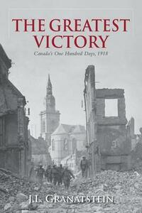 The Greatest Victory: Canada's One Hundred Days, 1918 - J. L. Granatstein - cover
