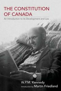 The Constitution of Canada: An Introduction to its Development and Law - W. P. M. Kennedy,Martin Freidland - cover
