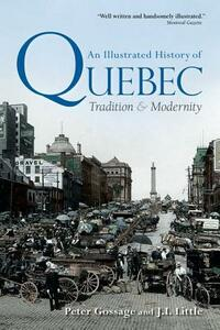 An Illustrated History of Quebec: Tradition and Modernity - Peter Gossage,Jack Little - cover