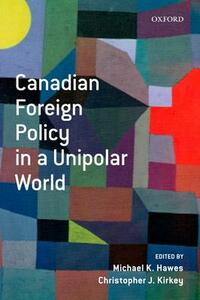 Canadian Foreign Policy in a Unipolar World - Christopher Kirkey,Michael K. Hawes - cover