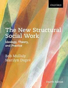 The New Structural Social Work: Ideology, Theory, and Practice - Bob Mullaly,Marilyn Dupre - cover