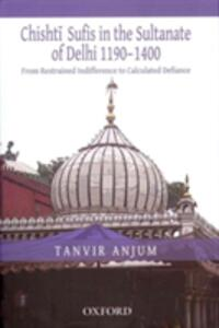 From Restrained Indifference to Calculated Defiance: Chishti Sufis in the Sultanate of Delhi (1190-1400) - Tanvir Anjum - cover