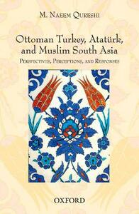 Ottoman Turkey, Ataturk and South Asia: Studies in Perceptions and Responses - M. Naeem Qureshi - cover