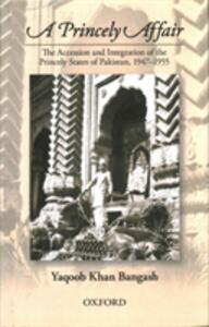 A Princely Affair: The Accession and Integration of the Princely States of Pakistan, 1947-1955 - Yaqoob Khan Bangash - cover
