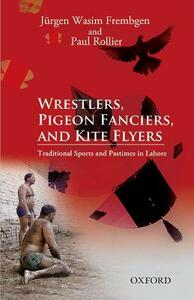Wrestlers, Pigeon Fanciers, and Kite Flyers: Traditional Sports and Pastimes in Lahore - Jurgen Wasim Frembgen,Paul Rollier - cover