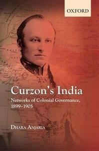 Curzon's India: Networks of Colonial Governance, 1899-1905 - Dhara Anjaria - cover