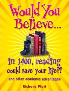 Would You Believe...in 1400, reading could save your life?!: and other academic advantages - Richard Platt - cover