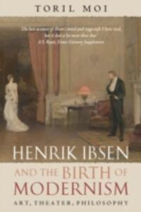 Henrik Ibsen and the Birth of Modernism: Art, Theater, Philosophy - Toril Moi - cover