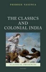 The Classics and Colonial India - Phiroze Vasunia - cover