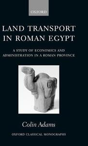 Land Transport in Roman Egypt: A Study of Economics and Administration in a Roman Province - Colin Adams - cover