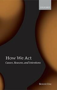 How We Act: Causes, Reasons, and Intentions - Berent Enc - cover