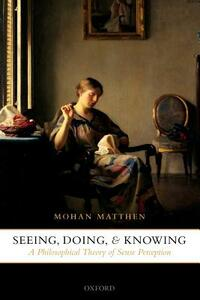 Seeing, Doing, and Knowing: A Philosophical Theory of Sense Perception - Mohan Matthen - cover