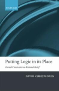 Putting Logic in its Place: Formal Constraints on Rational Belief - David Christensen - cover