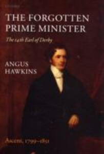 The Forgotten Prime Minister: The 14th Earl of Derby: Volume I: Ascent, 1799-1851 - Angus Hawkins - cover