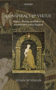 Conspiracy and Virtue: Women, Writing, and Politics in Seventeenth-Century England - Susan Wiseman - cover