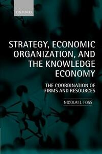 Strategy, Economic Organization, and the Knowledge Economy: The Coordination of Firms and Resources - Nicolai J. Foss - cover