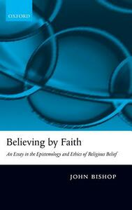 Believing by Faith: An Essay in the Epistemology and Ethics of Religious Belief - John Bishop - cover