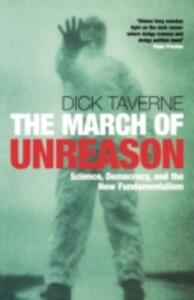 The March of Unreason: Science, Democracy, and the New Fundamentalism - Dick Taverne - cover