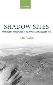Shadow Sites: Photography, Archaeology, and the British Landscape 1927-1955 - Kitty Hauser - cover