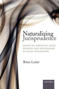 Naturalizing Jurisprudence: Essays on American Legal Realism and Naturalism in Legal Philosophy - Brian Leiter - cover