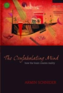 The Confabulating Mind: How the brain creates reality - Armin Schnider - cover
