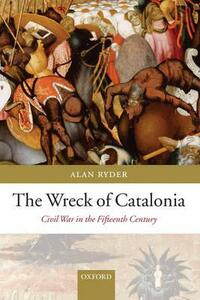 The Wreck of Catalonia: Civil War in the Fifteenth Century - Alan Ryder - cover